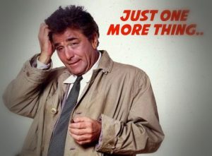 Inspector Columbo - Just one more thing...